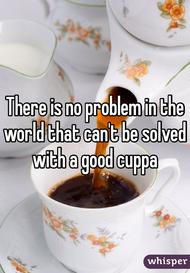 There is no problem in the world that can't be solved with a good cuppa