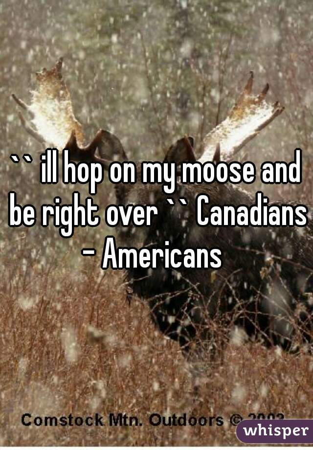 `` ill hop on my moose and be right over `` Canadians - Americans