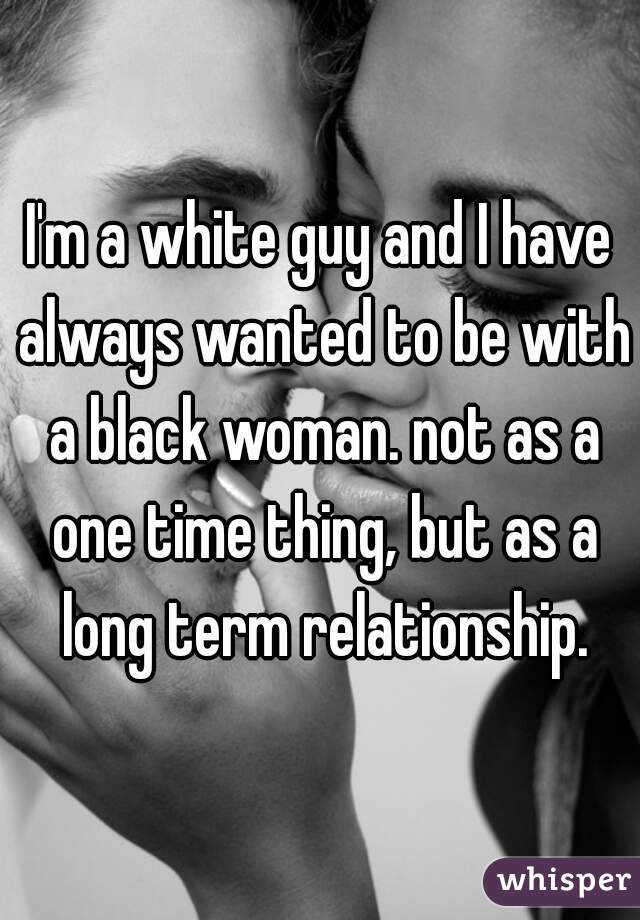 I'm a white guy and I have always wanted to be with a black woman. not as a one time thing, but as a long term relationship.