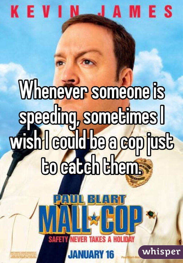 Whenever someone is speeding, sometimes I wish I could be a cop just to catch them.