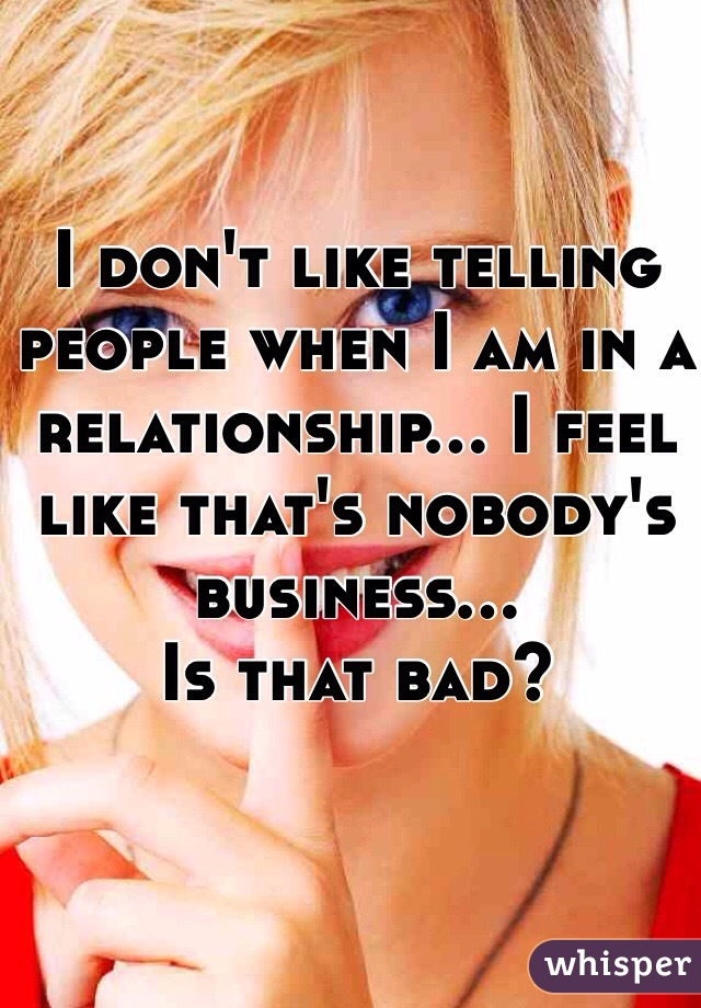I don't like telling people when I am in a relationship... I feel like that's nobody's business...  Is that bad?
