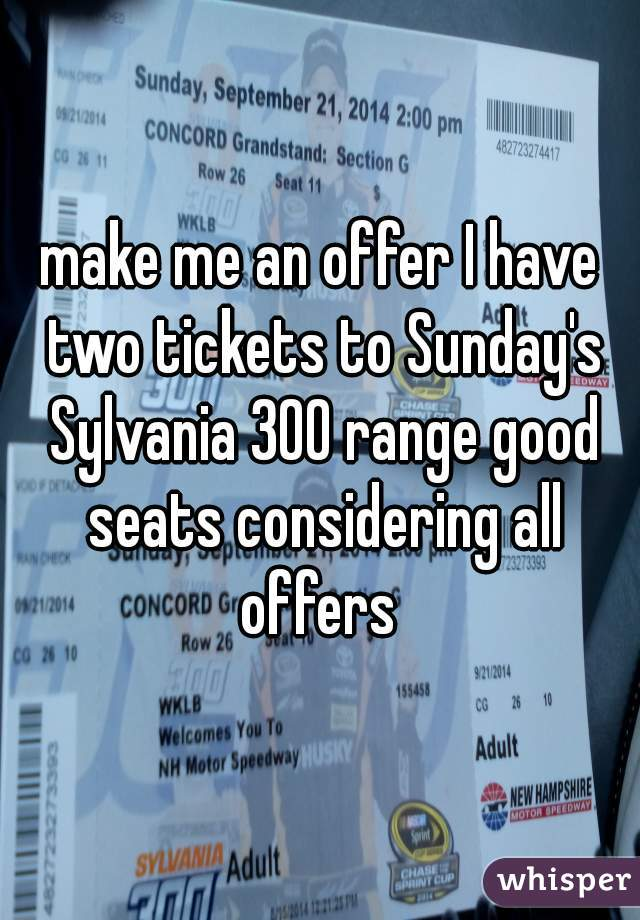 make me an offer I have two tickets to Sunday's Sylvania 300 range good seats considering all offers