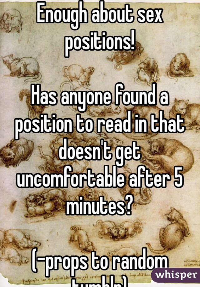 Enough about sex positions!  Has anyone found a position to read in that doesn't get uncomfortable after 5 minutes?  (-props to random tumblr)