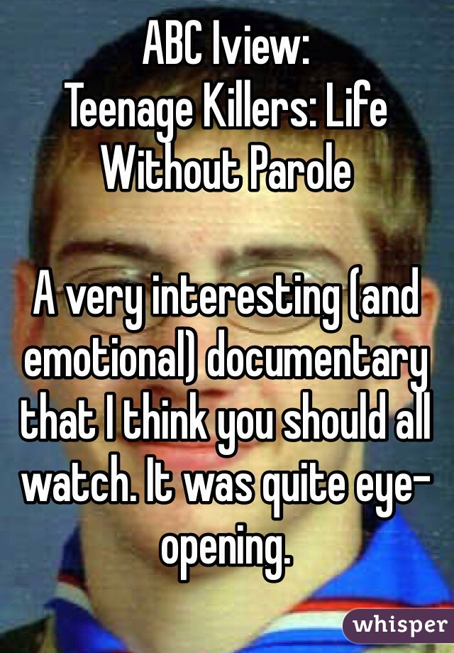 ABC Iview: Teenage Killers: Life Without Parole  A very interesting (and emotional) documentary that I think you should all watch. It was quite eye-opening.