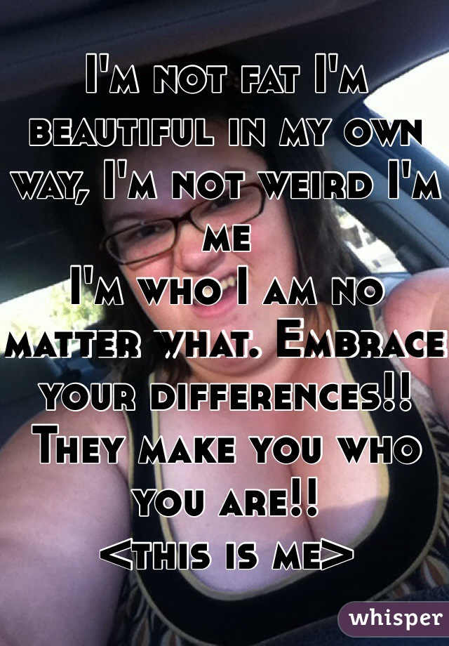 I'm not fat I'm beautiful in my own way, I'm not weird I'm me I'm who I am no matter what. Embrace your differences!! They make you who you are!!  <this is me>