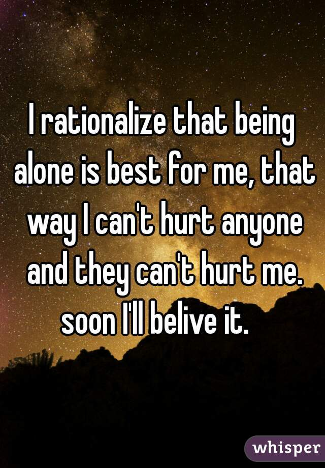 I rationalize that being alone is best for me, that way I can't hurt anyone and they can't hurt me. soon I'll belive it.