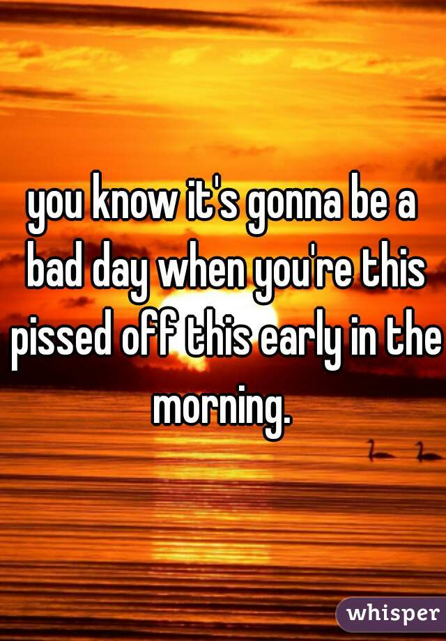 you know it's gonna be a bad day when you're this pissed off this early in the morning.