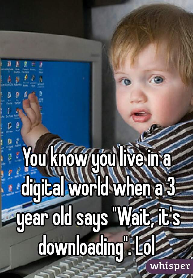 "You know you live in a digital world when a 3 year old says ""Wait, it's downloading"". Lol"