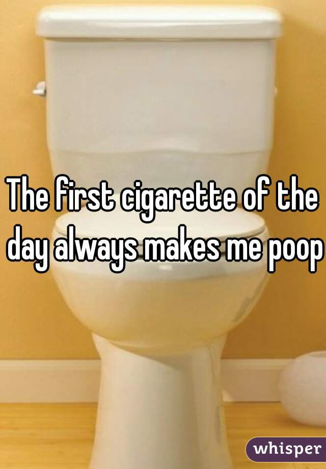 The first cigarette of the day always makes me poop