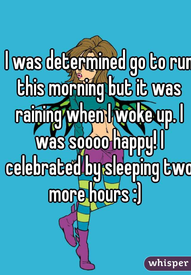 I was determined go to run this morning but it was raining when I woke up. I was soooo happy! I celebrated by sleeping two more hours :)