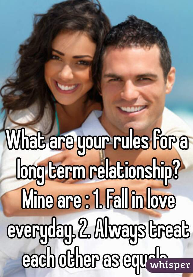 What are your rules for a long term relationship? Mine are : 1. Fall in love everyday. 2. Always treat each other as equals.