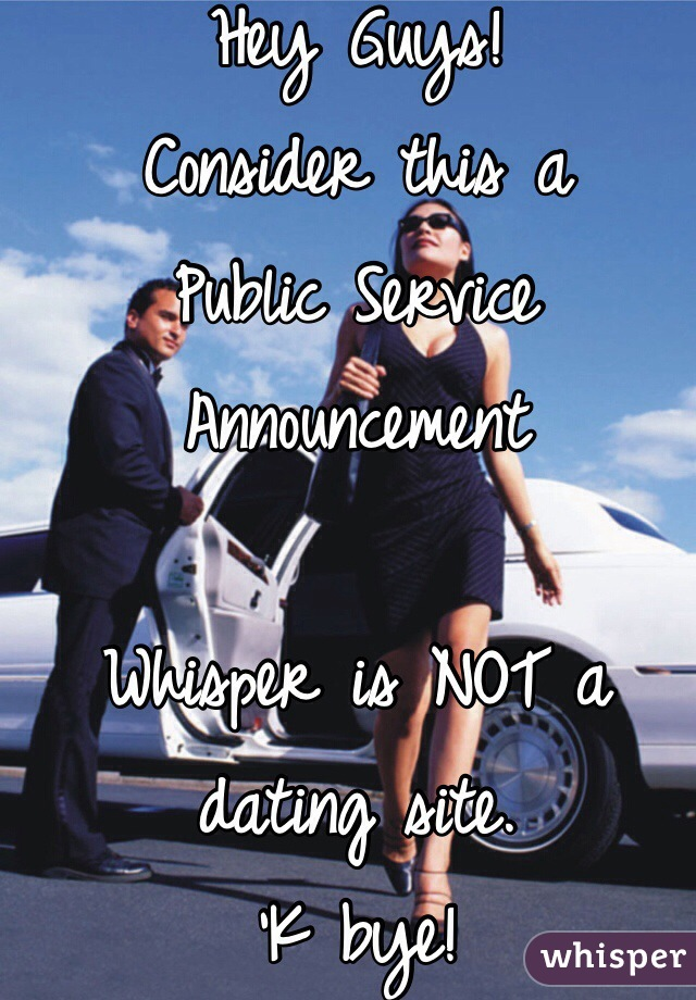 Hey Guys! Consider this a  Public Service Announcement  Whisper is NOT a dating site. 'K bye!