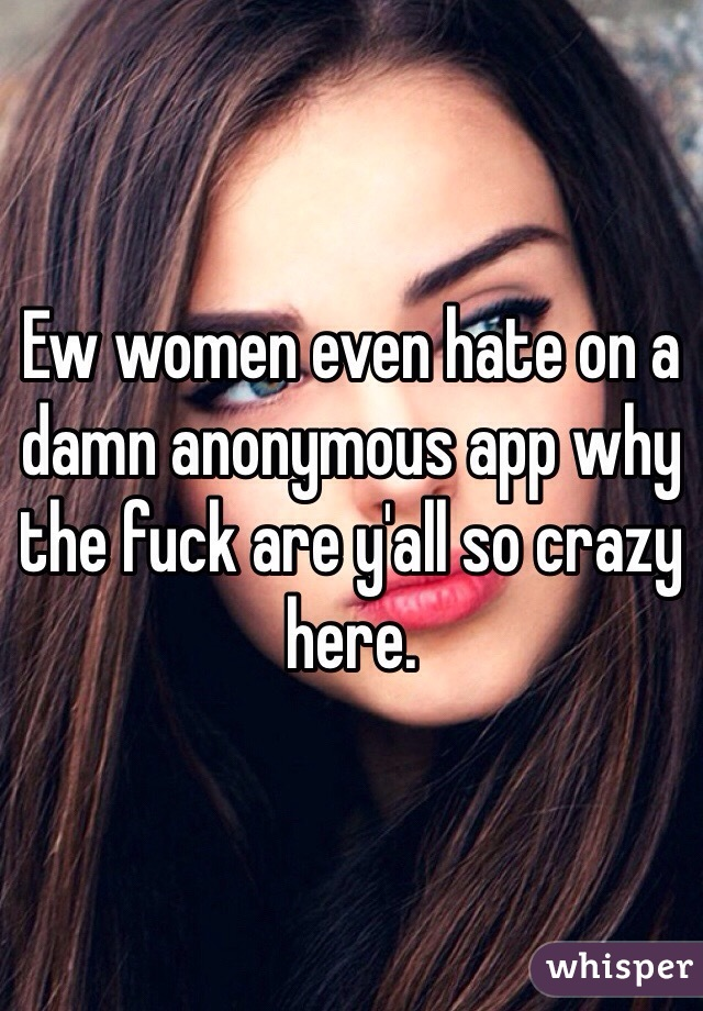 Ew women even hate on a damn anonymous app why the fuck are y'all so crazy here.