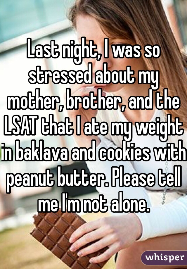 Last night, I was so stressed about my mother, brother, and the LSAT that I ate my weight in baklava and cookies with peanut butter. Please tell me I'm not alone.