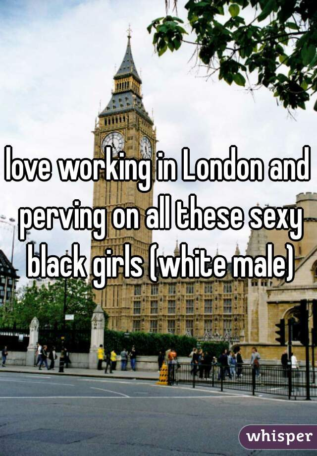 love working in London and perving on all these sexy black girls (white male)