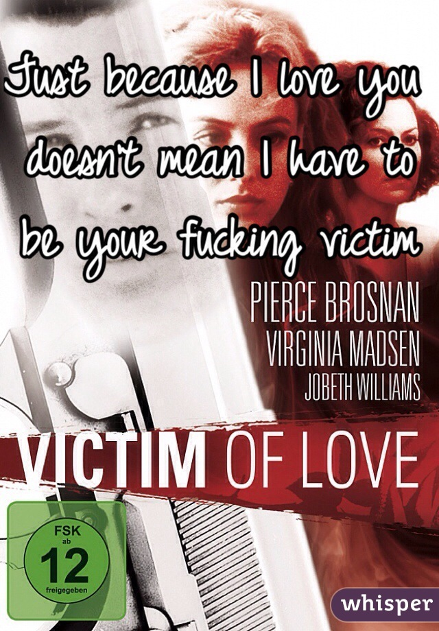 Just because I love you doesn't mean I have to be your fucking victim