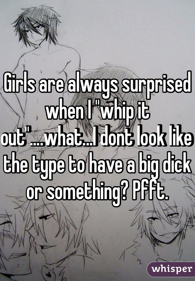 "Girls are always surprised when I ""whip it out""....what...I dont look like the type to have a big dick or something? Pfft."
