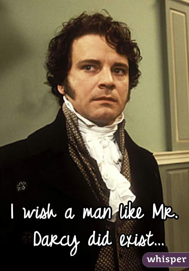 I wish a man like Mr. Darcy did exist…