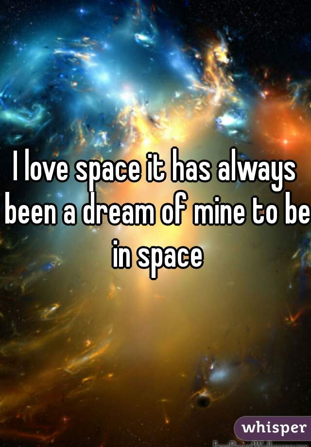 I love space it has always been a dream of mine to be in space