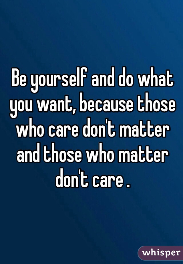 Be yourself and do what you want, because those who care don't matter and those who matter don't care .