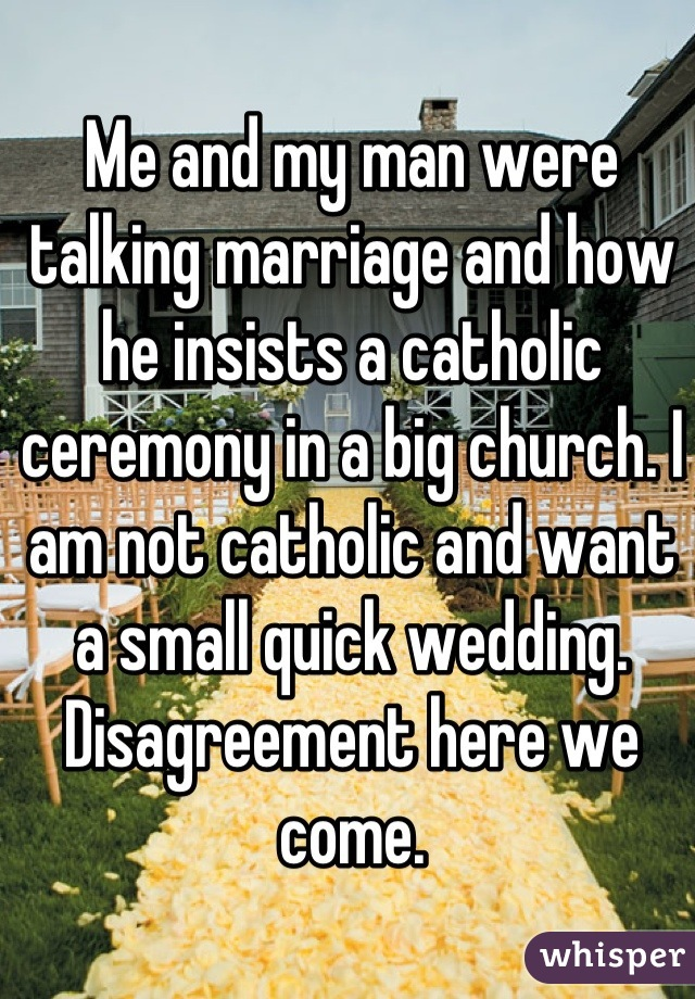 Me and my man were talking marriage and how he insists a catholic ceremony in a big church. I am not catholic and want a small quick wedding. Disagreement here we come.
