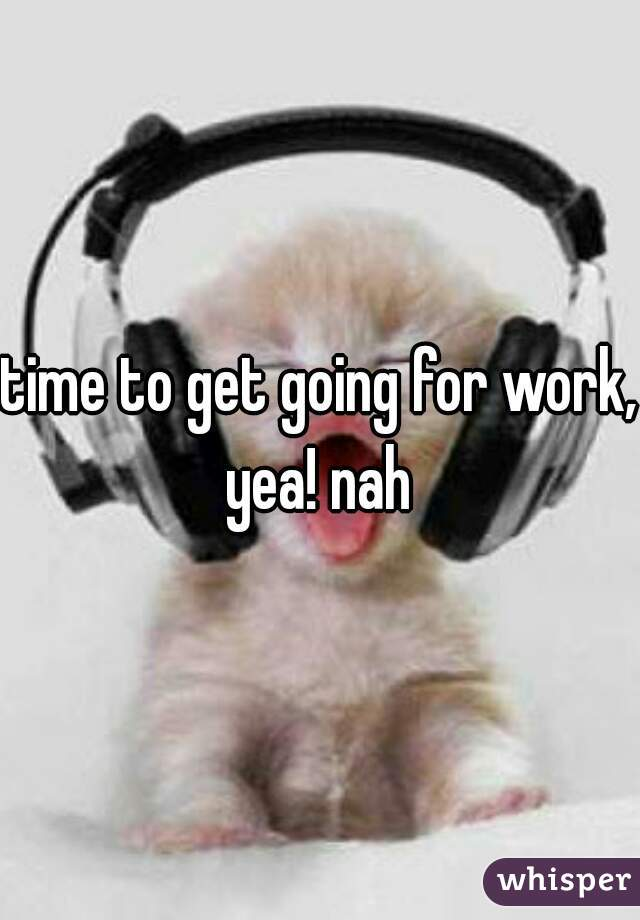 time to get going for work, yea! nah