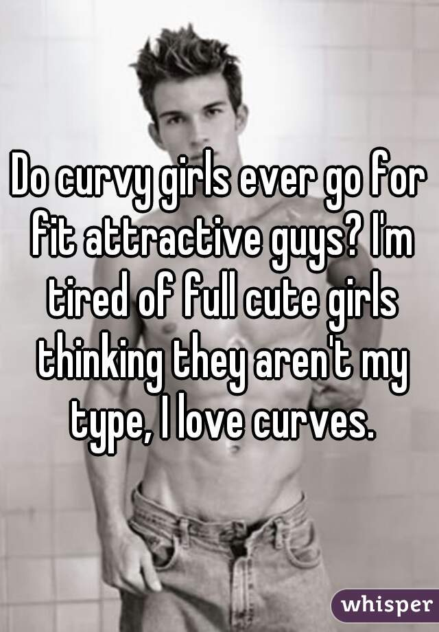 Do curvy girls ever go for fit attractive guys? I'm tired of full cute girls thinking they aren't my type, I love curves.