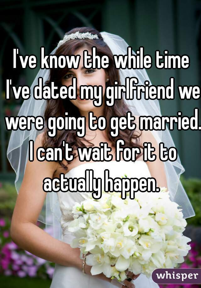 I've know the while time I've dated my girlfriend we were going to get married. I can't wait for it to actually happen.