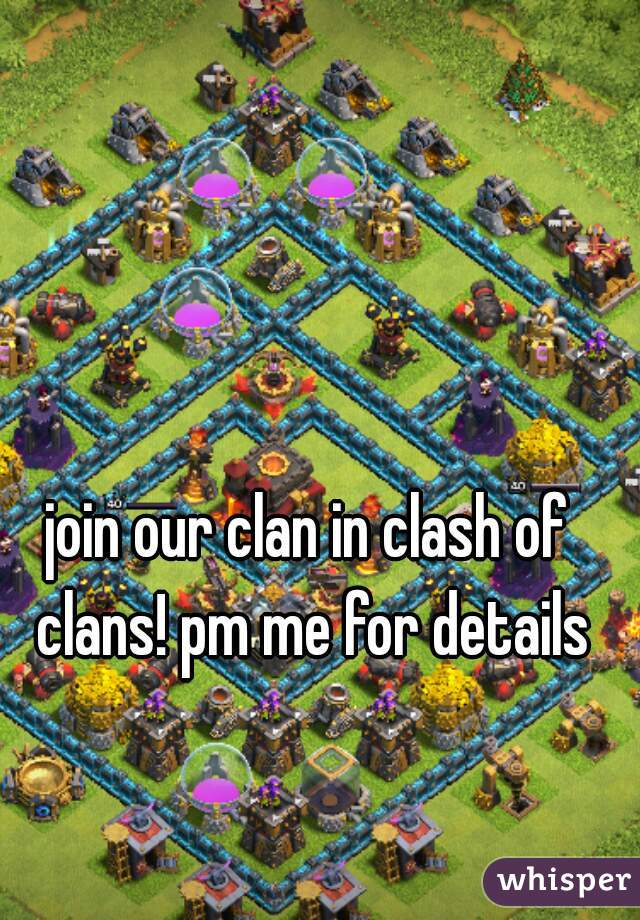 join our clan in clash of clans! pm me for details