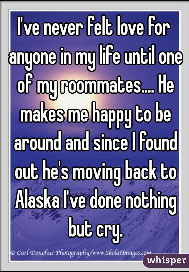 I've never felt love for anyone in my life until one of my roommates.... He makes me happy to be around and since I found out he's moving back to Alaska I've done nothing but cry.