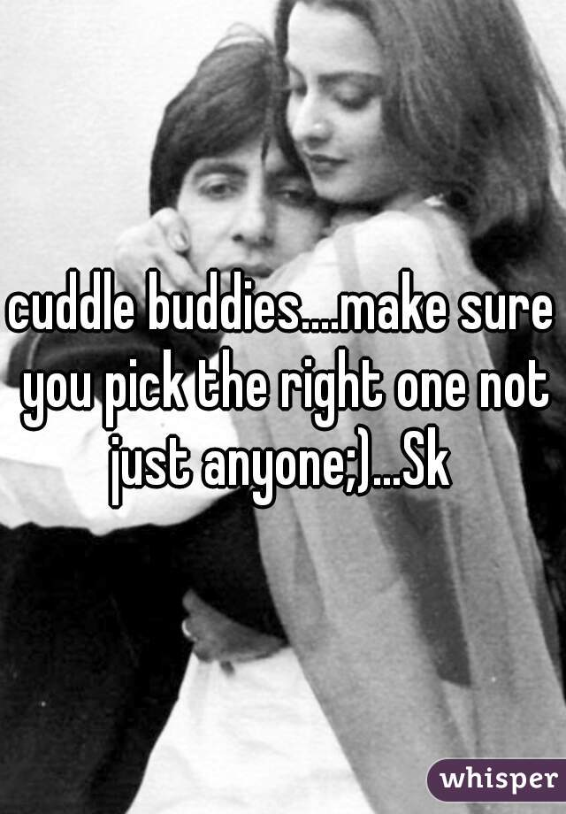 cuddle buddies....make sure you pick the right one not just anyone;)...Sk
