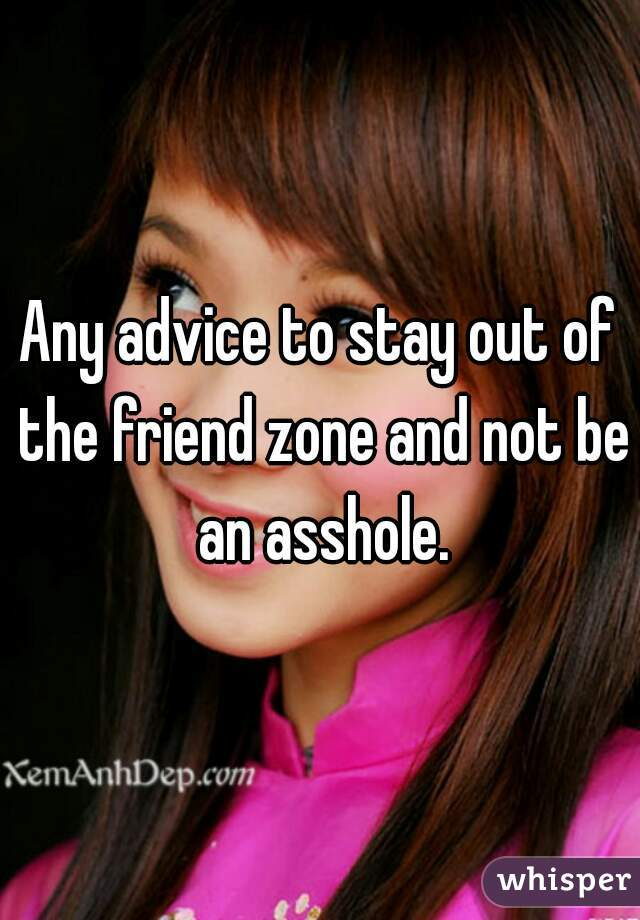 Any advice to stay out of the friend zone and not be an asshole.