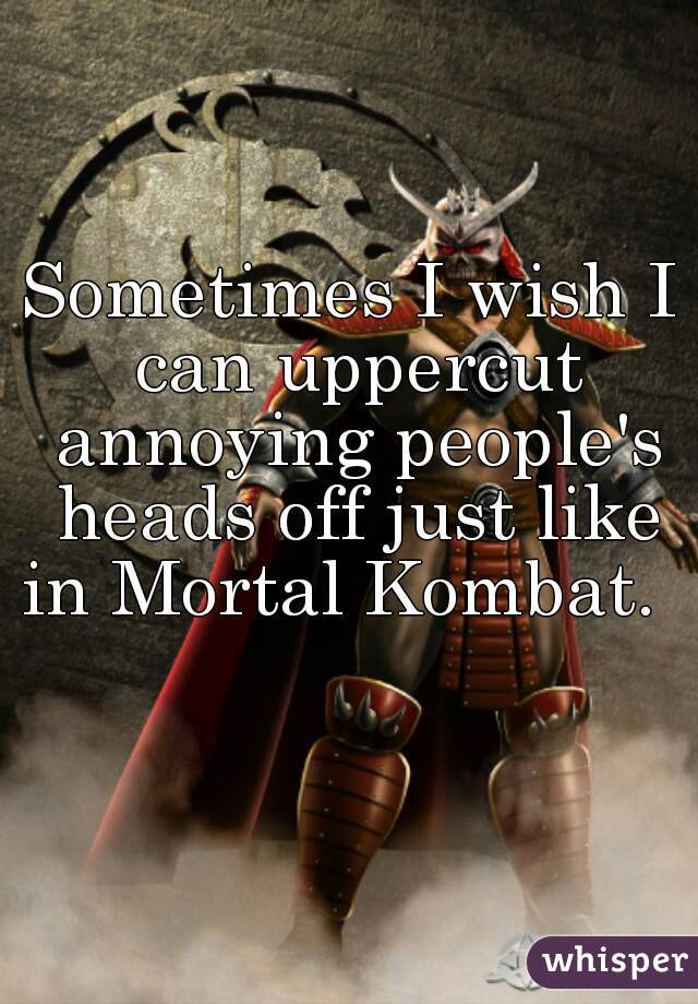 Sometimes I wish I can uppercut annoying people's heads off just like in Mortal Kombat.