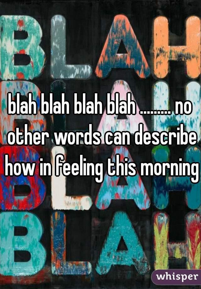 blah blah blah blah ......... no other words can describe how in feeling this morning