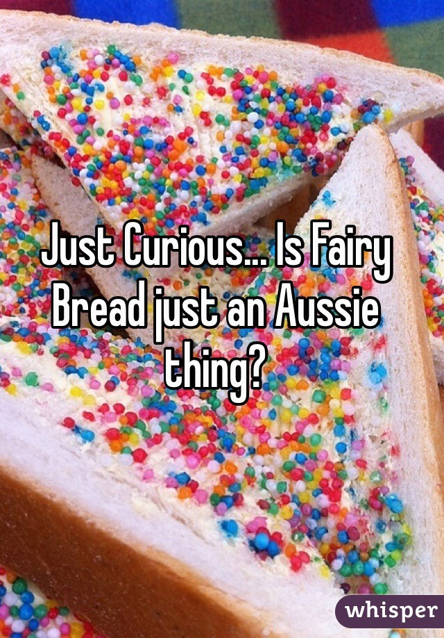Just Curious... Is Fairy Bread just an Aussie thing?
