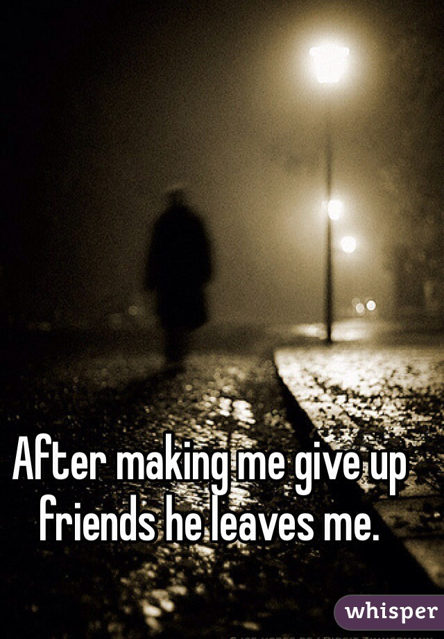 After making me give up friends he leaves me.