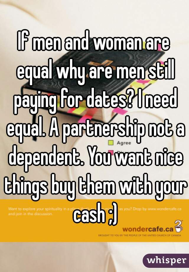 If men and woman are equal why are men still paying for dates? I need equal. A partnership not a dependent. You want nice things buy them with your cash ;)