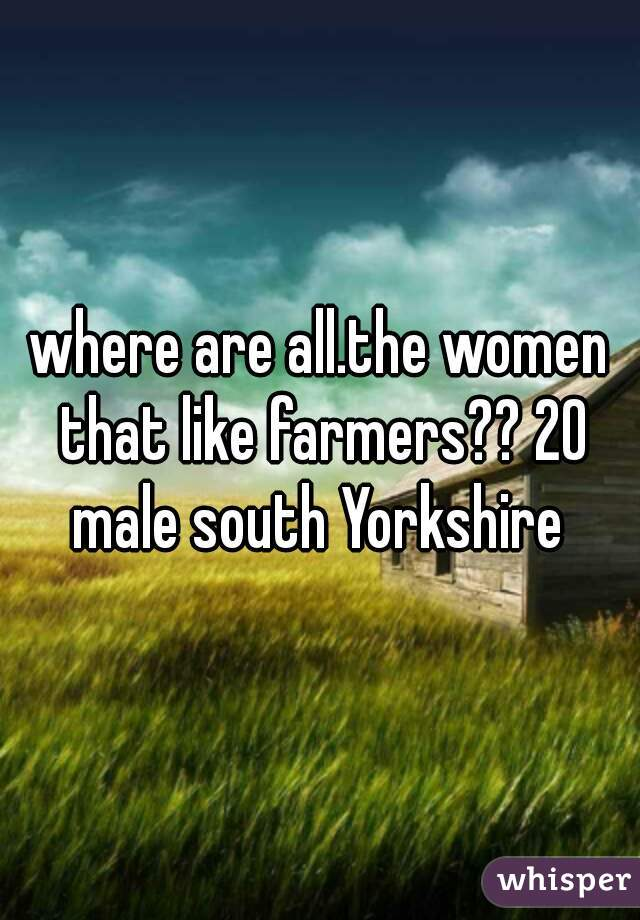 where are all.the women that like farmers?? 20 male south Yorkshire