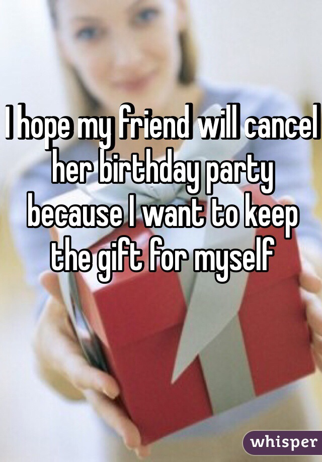 I hope my friend will cancel her birthday party because I want to keep the gift for myself