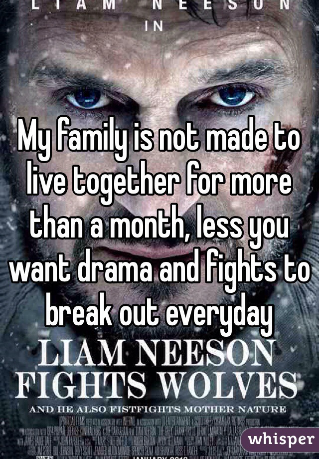 My family is not made to live together for more than a month, less you want drama and fights to break out everyday