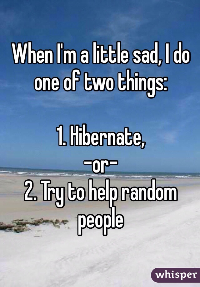 When I'm a little sad, I do one of two things:  1. Hibernate,  -or- 2. Try to help random people