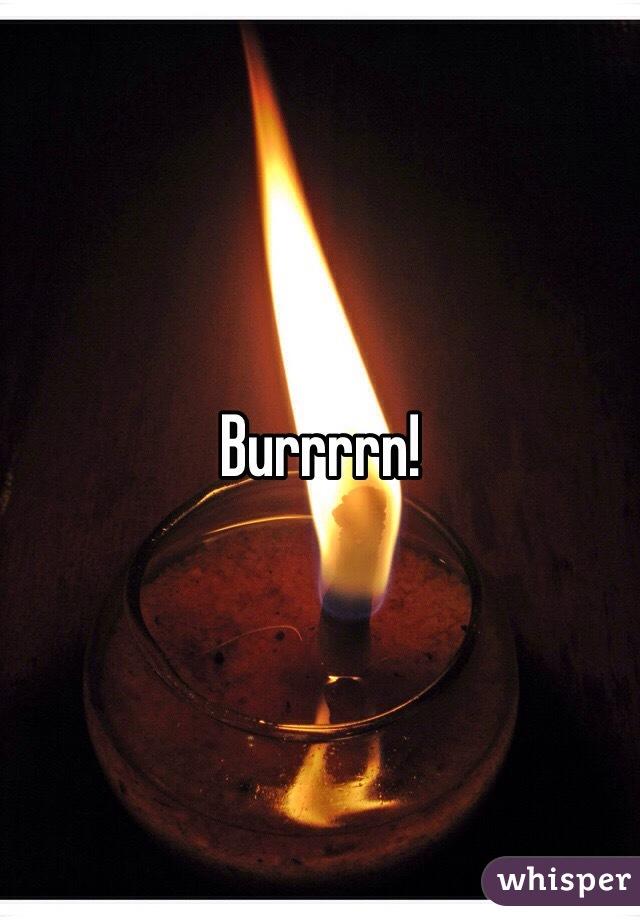 Burrrrn!