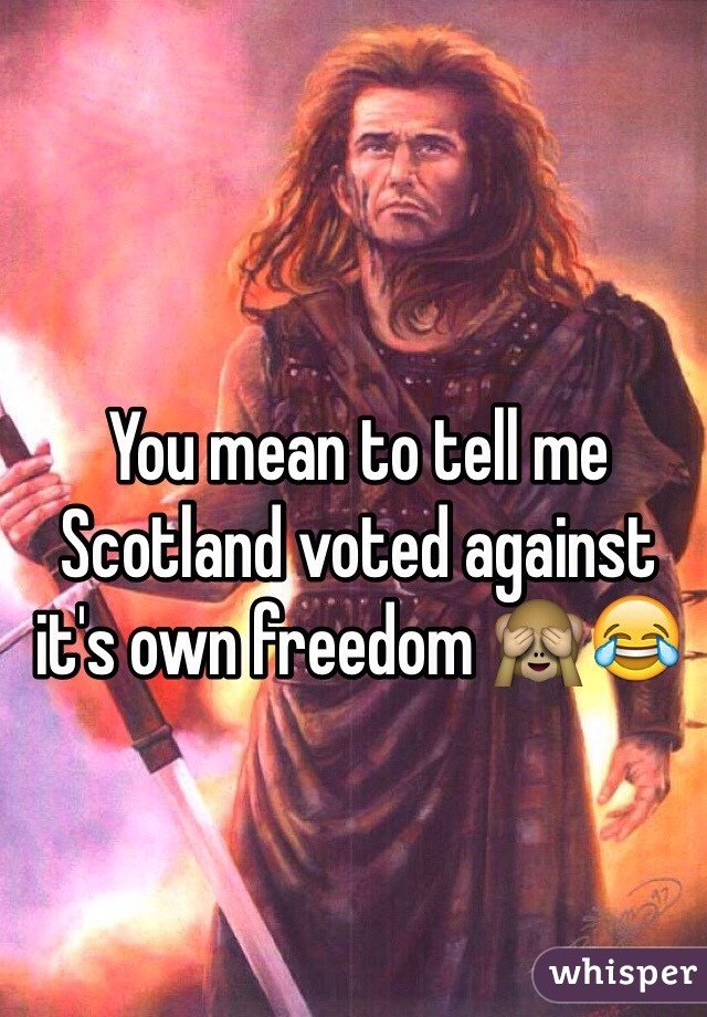 You mean to tell me Scotland voted against it's own freedom 🙈😂