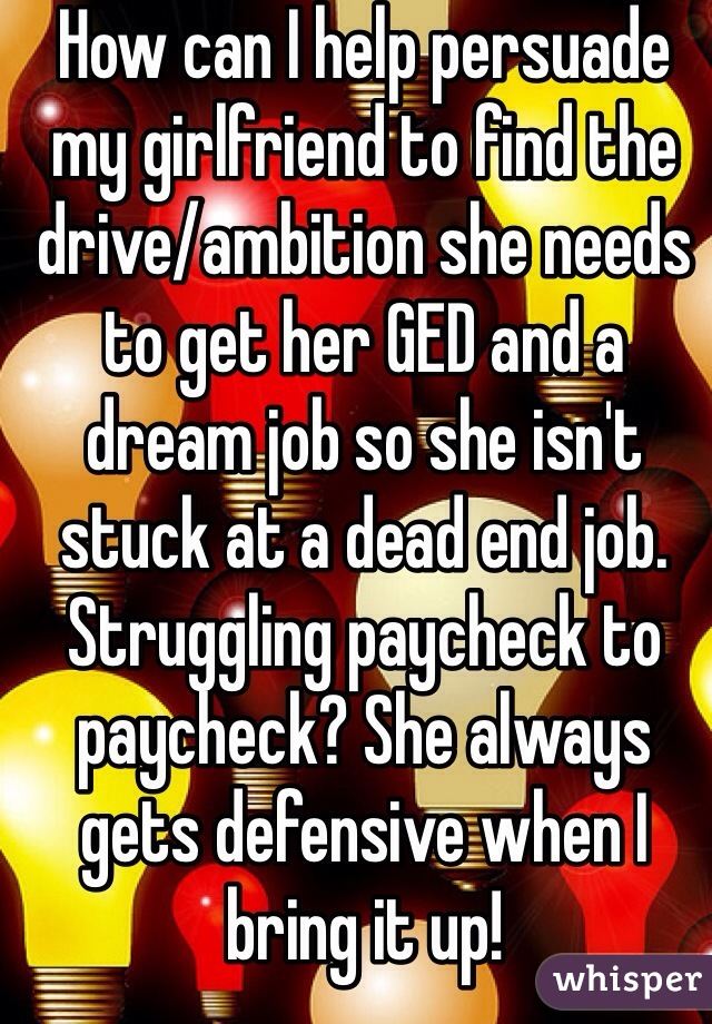 How can I help persuade my girlfriend to find the drive/ambition she needs to get her GED and a dream job so she isn't stuck at a dead end job. Struggling paycheck to paycheck? She always gets defensive when I bring it up!