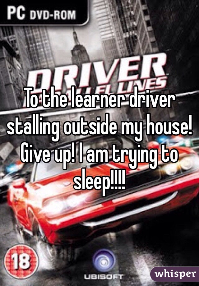 To the learner driver stalling outside my house! Give up! I am trying to sleep!!!!