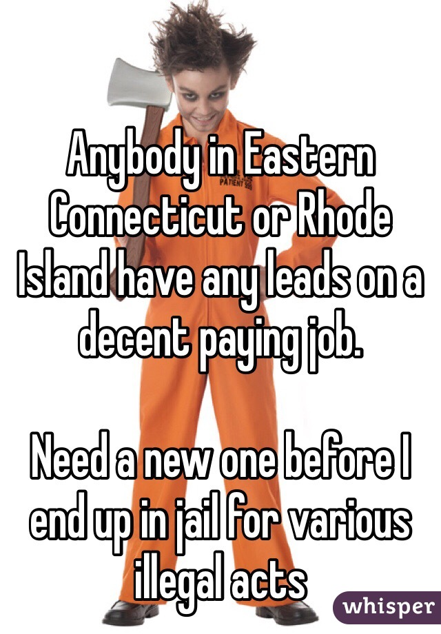 Anybody in Eastern Connecticut or Rhode Island have any leads on a decent paying job.   Need a new one before I end up in jail for various illegal acts