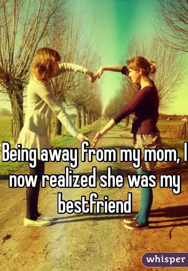 Being away from my mom, I now realized she was my bestfriend
