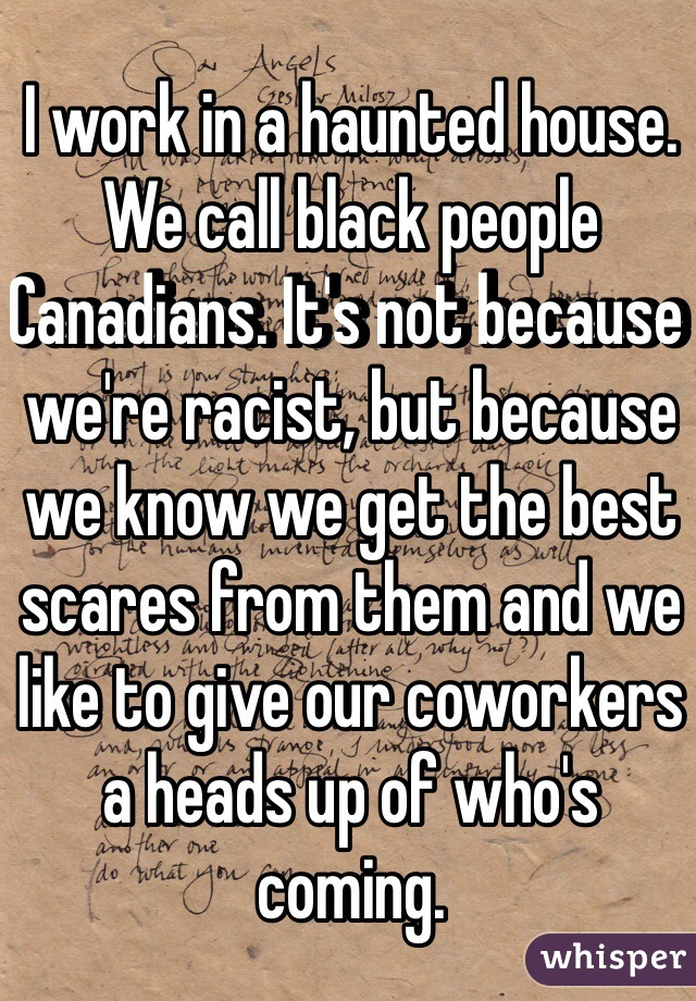 I work in a haunted house. We call black people Canadians. It's not because we're racist, but because we know we get the best scares from them and we like to give our coworkers a heads up of who's coming.