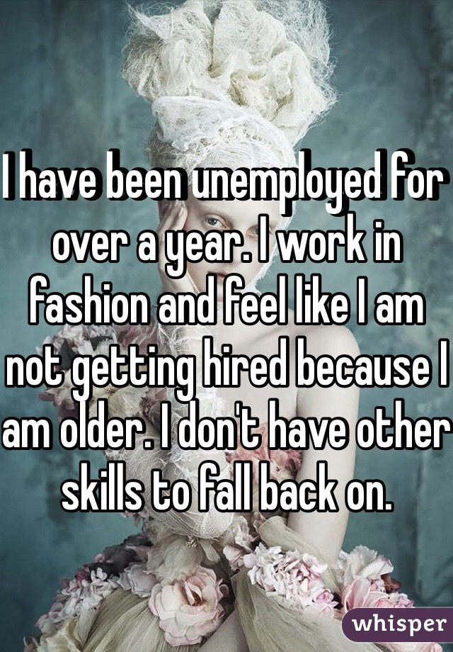 I have been unemployed for over a year. I work in fashion and feel like I am not getting hired because I am older. I don't have other skills to fall back on.