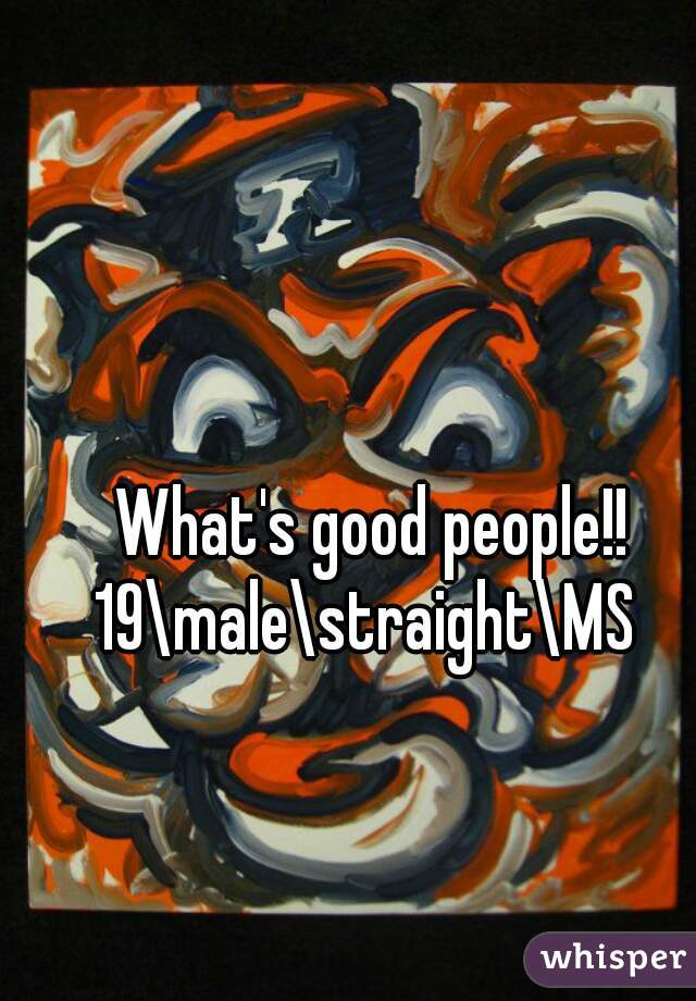 What's good people!! 19\male\straight\MS
